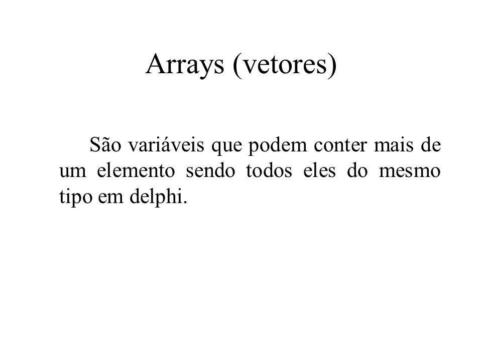 Arrays (vetores) São variáveis que podem conter mais de um elemento sendo todos eles do mesmo tipo em delphi.