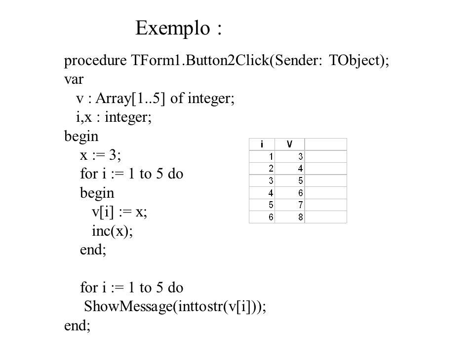 procedure TForm1.Button2Click(Sender: TObject); var v : Array[1..5] of integer; i,x : integer; begin x := 3; for i := 1 to 5 do begin v[i] := x; inc(x