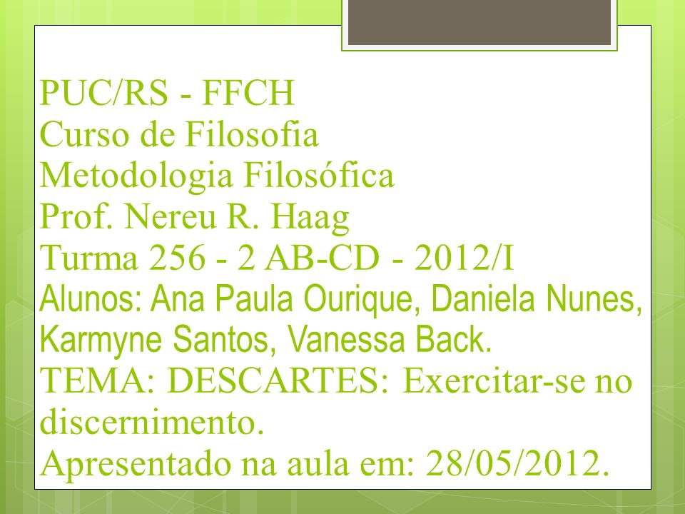 PUC/RS - FFCH Curso de Filosofia Metodologia Filosófica Prof. Nereu R. Haag Turma 256 - 2 AB-CD - 2012/I Alunos: Ana Paula Ourique, Daniela Nunes, Kar