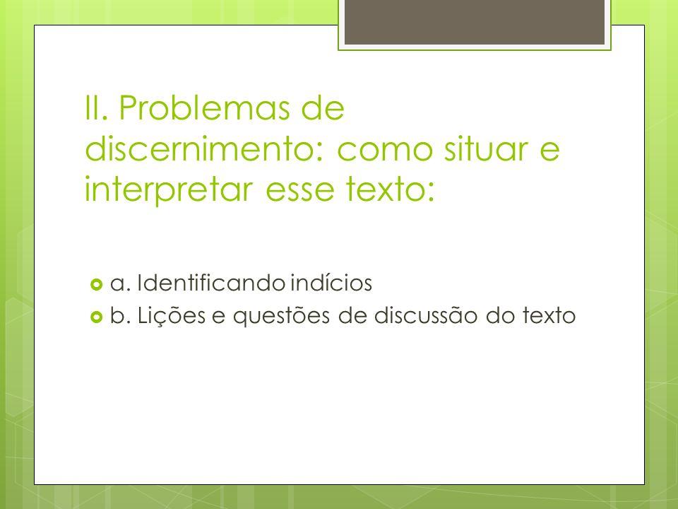 II. Problemas de discernimento: como situar e interpretar esse texto: a. Identificando indícios b. Lições e questões de discussão do texto