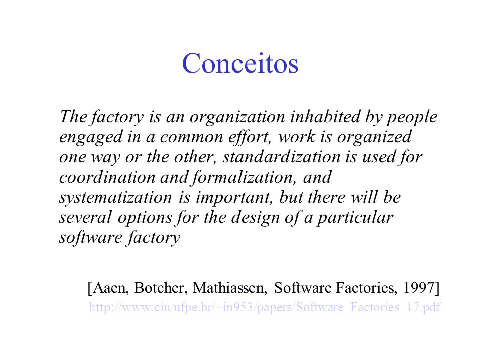 Conceitos The factory is an organization inhabited by people engaged in a common effort, work is organized one way or the other, standardization is used for coordination and formalization, and systematization is important, but there will be several options for the design of a particular software factory [Aaen, Botcher, Mathiassen, Software Factories, 1997] http://www.cin.ufpe.br/~in953/papers/Software_Factories_17.pdf