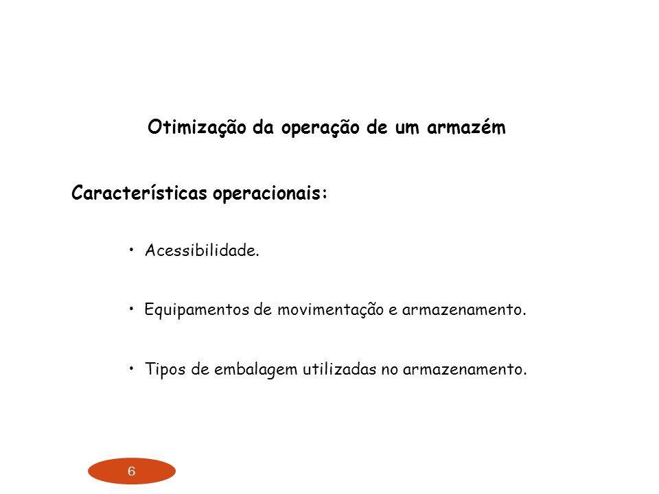 6 Otimização da operação de um armazém Características operacionais: Acessibilidade. Equipamentos de movimentação e armazenamento. Tipos de embalagem