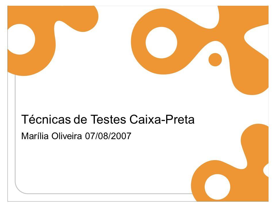 Técnicas de Testes Caixa-Preta Marília Oliveira 07/08/2007