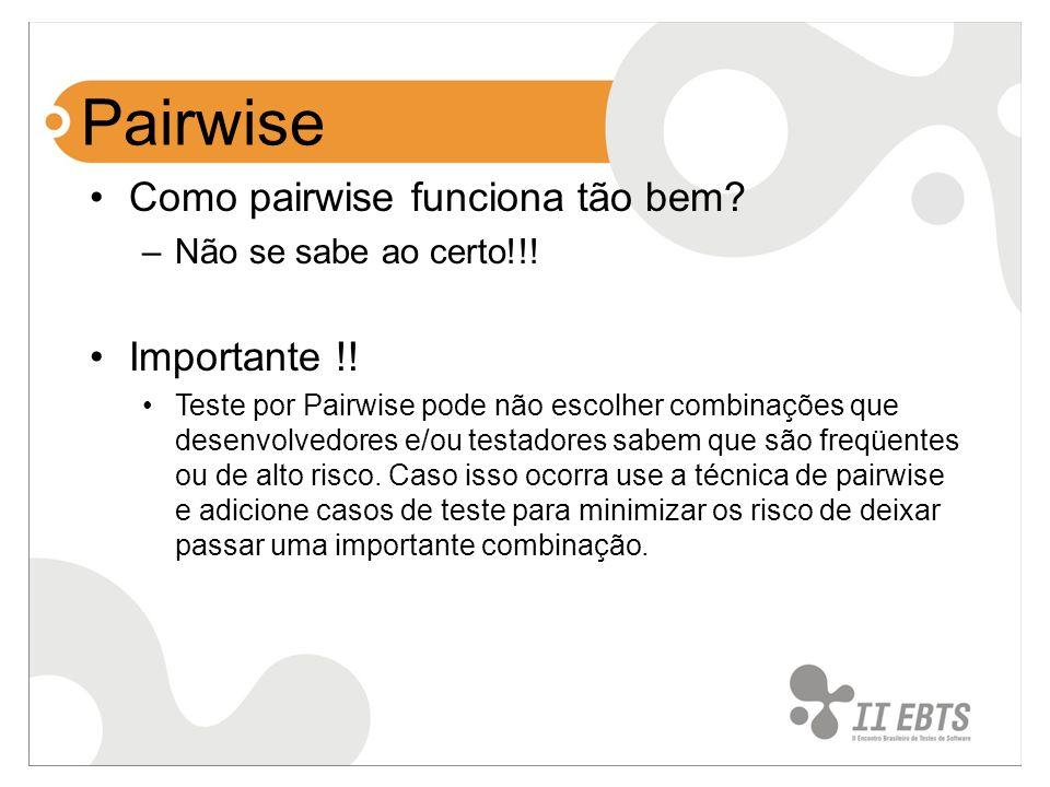 Pairwise Como pairwise funciona tão bem? –Não se sabe ao certo!!! Importante !! Teste por Pairwise pode não escolher combinações que desenvolvedores e