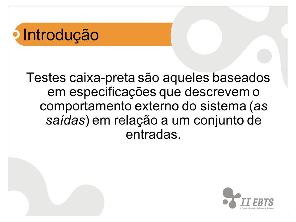 Introdução Testes caixa-preta são aqueles baseados em especificações que descrevem o comportamento externo do sistema (as saídas) em relação a um conj