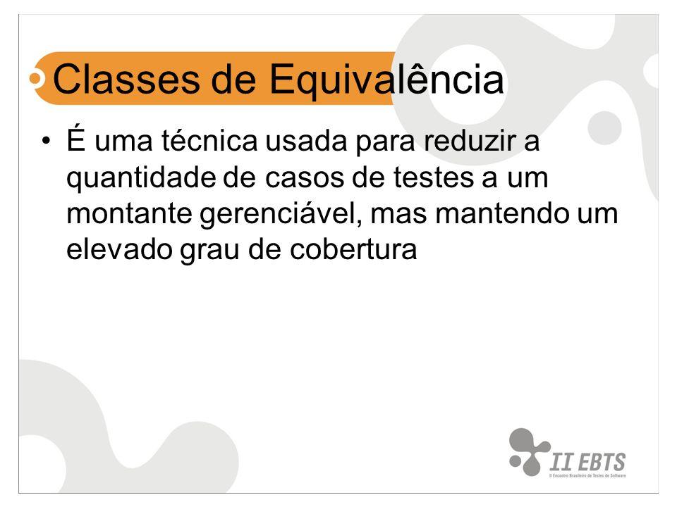 Classes de Equivalência É uma técnica usada para reduzir a quantidade de casos de testes a um montante gerenciável, mas mantendo um elevado grau de co