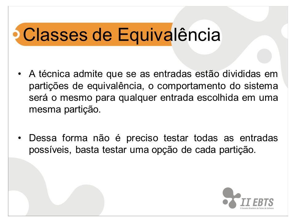 Classes de Equivalência A técnica admite que se as entradas estão divididas em partições de equivalência, o comportamento do sistema será o mesmo para