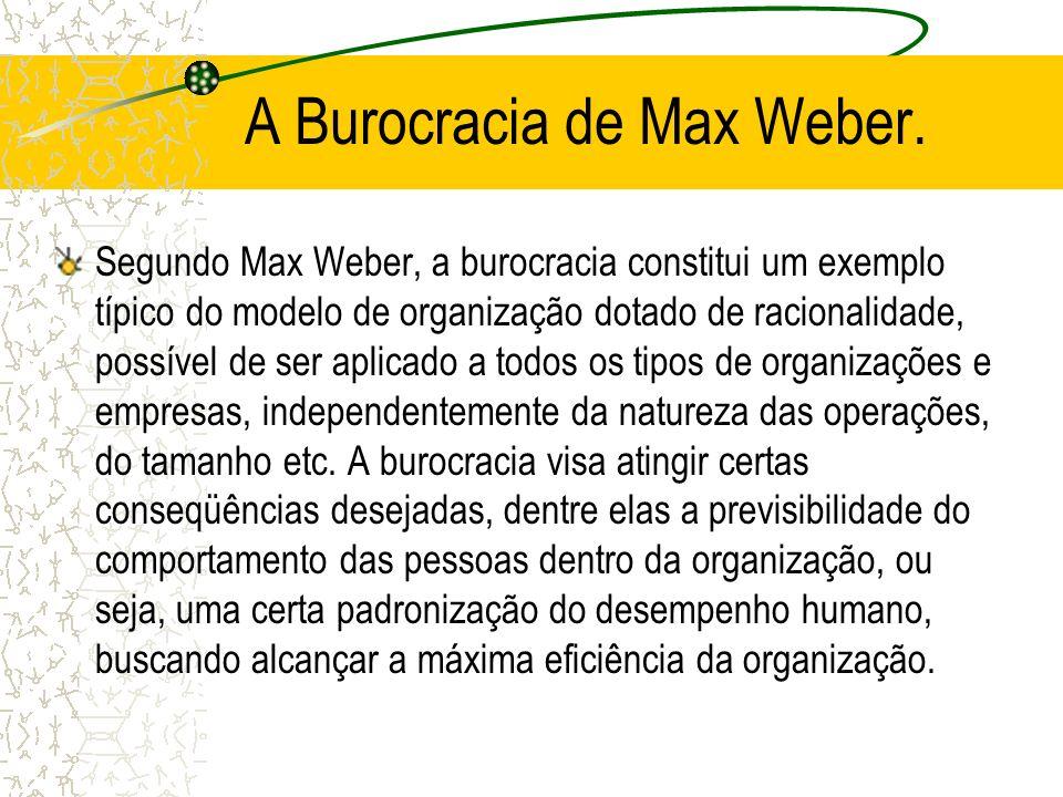 A Burocracia de Max Weber. Segundo Max Weber, a burocracia constitui um exemplo típico do modelo de organização dotado de racionalidade, possível de s