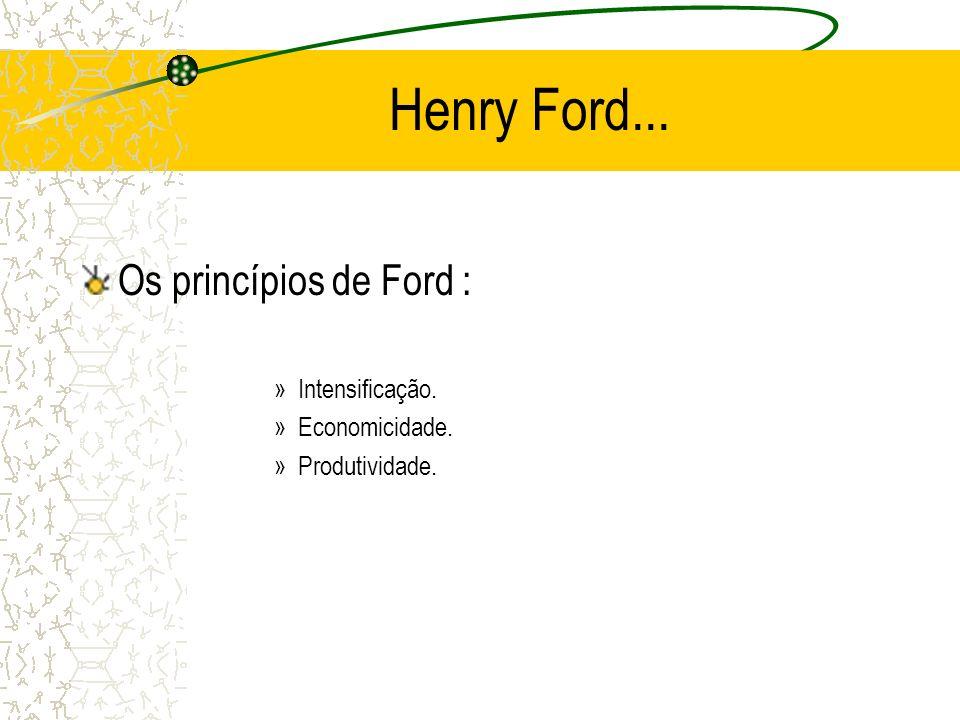Henry Ford... Os princípios de Ford : »Intensificação. »Economicidade. »Produtividade.