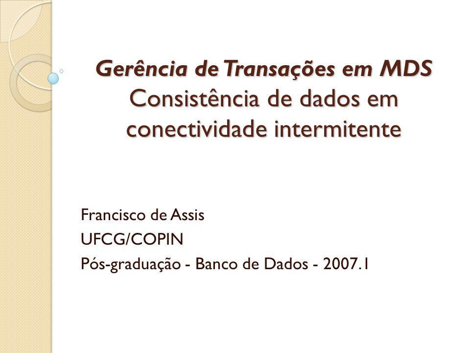 Gerência de Transações em MDS Consistência de dados em conectividade intermitente Francisco de Assis UFCG/COPIN Pós-graduação - Banco de Dados - 2007.