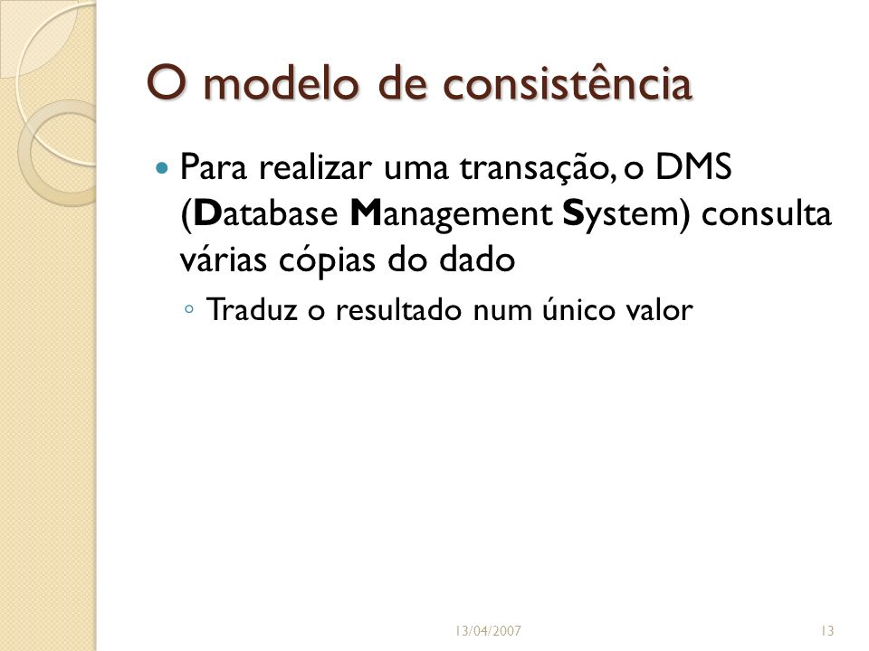 O modelo de consistência Para realizar uma transação, o DMS (Database Management System) consulta várias cópias do dado Traduz o resultado num único valor 13/04/200713