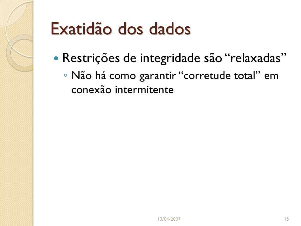Exatidão dos dados 13/04/200715 Restrições de integridade são relaxadas Não há como garantir corretude total em conexão intermitente