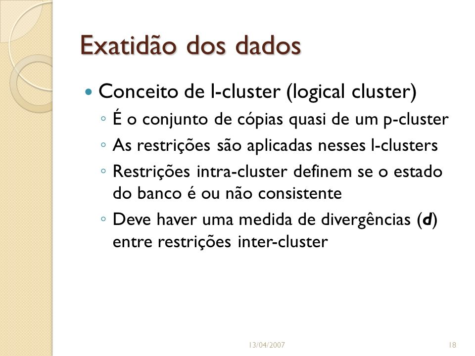 Exatidão dos dados 13/04/200718 Conceito de l-cluster (logical cluster) É o conjunto de cópias quasi de um p-cluster As restrições são aplicadas nesses l-clusters Restrições intra-cluster definem se o estado do banco é ou não consistente Deve haver uma medida de divergências (d) entre restrições inter-cluster