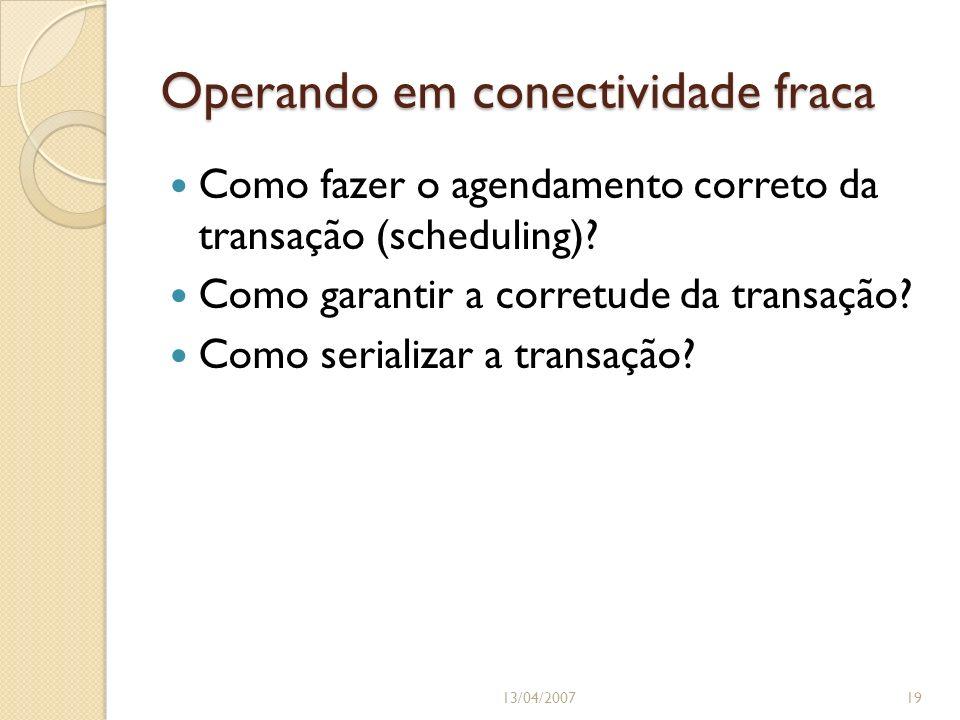 Operando em conectividade fraca 13/04/200719 Como fazer o agendamento correto da transação (scheduling)? Como garantir a corretude da transação? Como