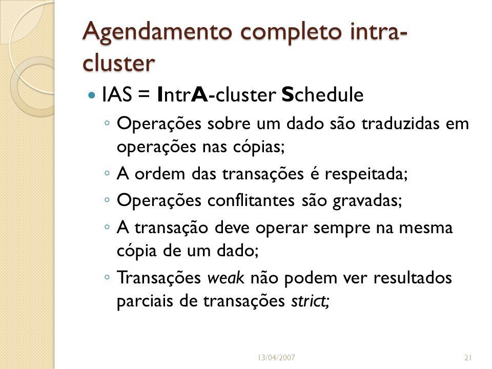 Agendamento completo intra- cluster 13/04/200721 IAS = IntrA-cluster Schedule Operações sobre um dado são traduzidas em operações nas cópias; A ordem das transações é respeitada; Operações conflitantes são gravadas; A transação deve operar sempre na mesma cópia de um dado; Transações weak não podem ver resultados parciais de transações strict;