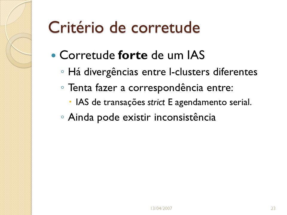 Critério de corretude 13/04/200723 Corretude forte de um IAS Há divergências entre l-clusters diferentes Tenta fazer a correspondência entre: IAS de transações strict E agendamento serial.