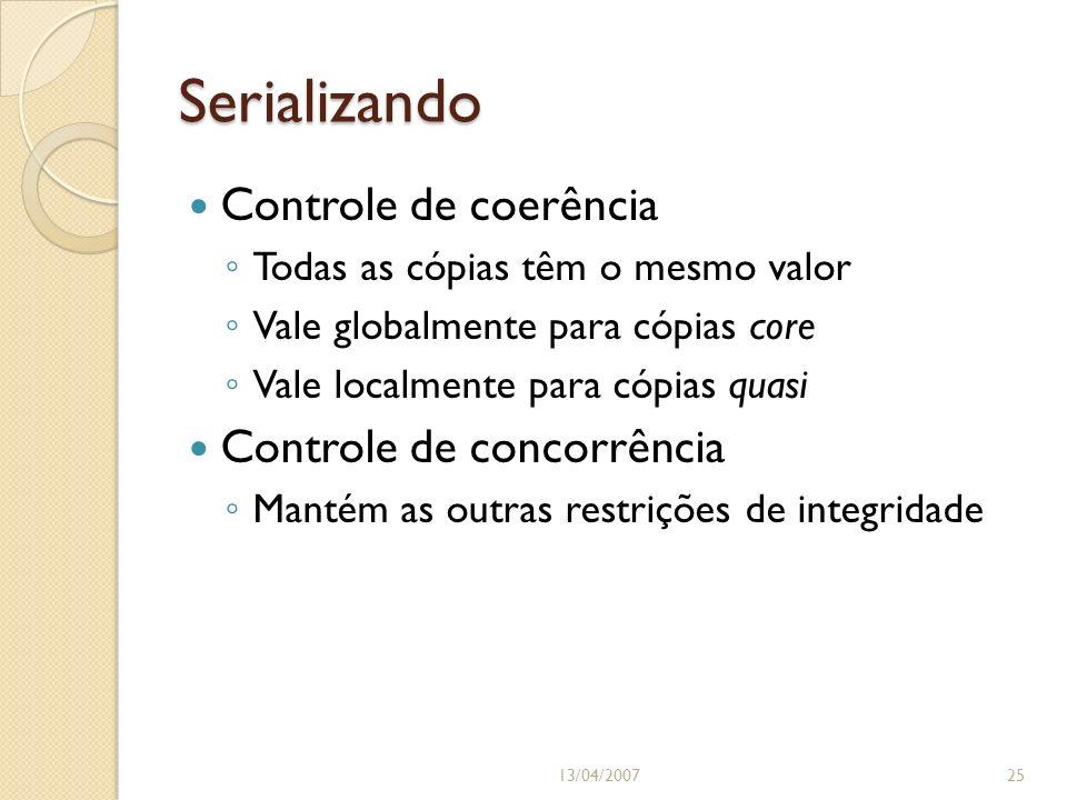 Serializando 13/04/200725 Controle de coerência Todas as cópias têm o mesmo valor Vale globalmente para cópias core Vale localmente para cópias quasi Controle de concorrência Mantém as outras restrições de integridade