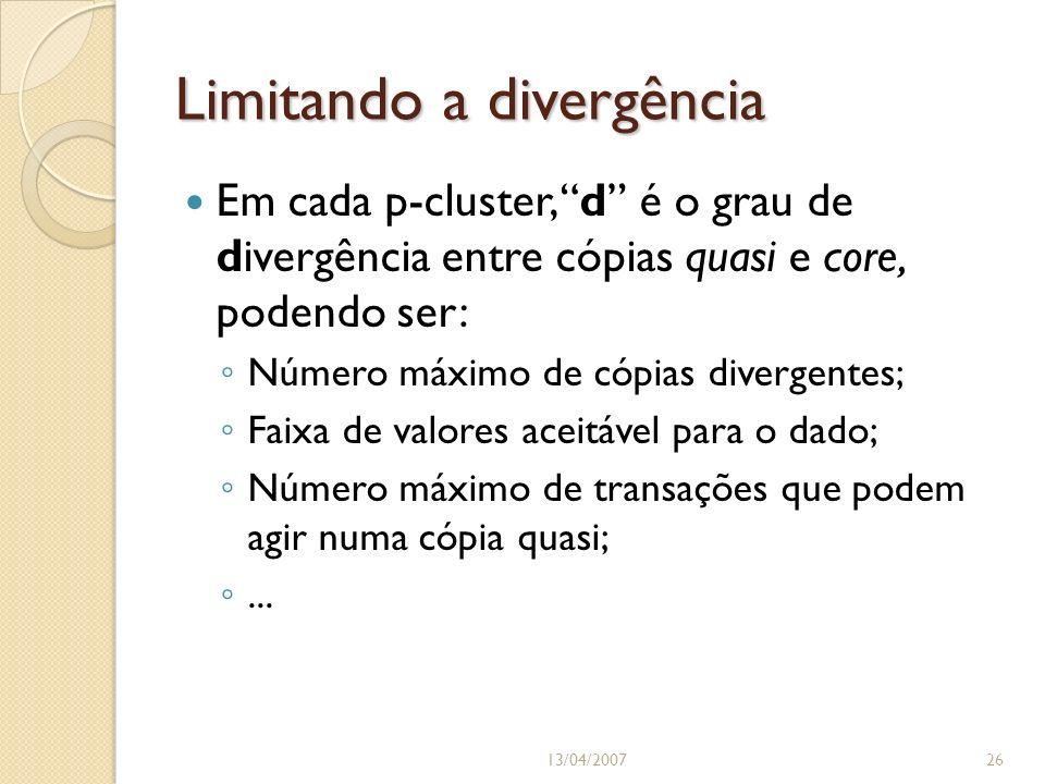 Limitando a divergência 13/04/200726 Em cada p-cluster, d é o grau de divergência entre cópias quasi e core, podendo ser: Número máximo de cópias divergentes; Faixa de valores aceitável para o dado; Número máximo de transações que podem agir numa cópia quasi;...