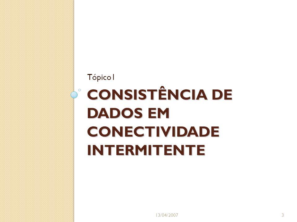 CONSISTÊNCIA DE DADOS EM CONECTIVIDADE INTERMITENTE Tópico1 13/04/20073