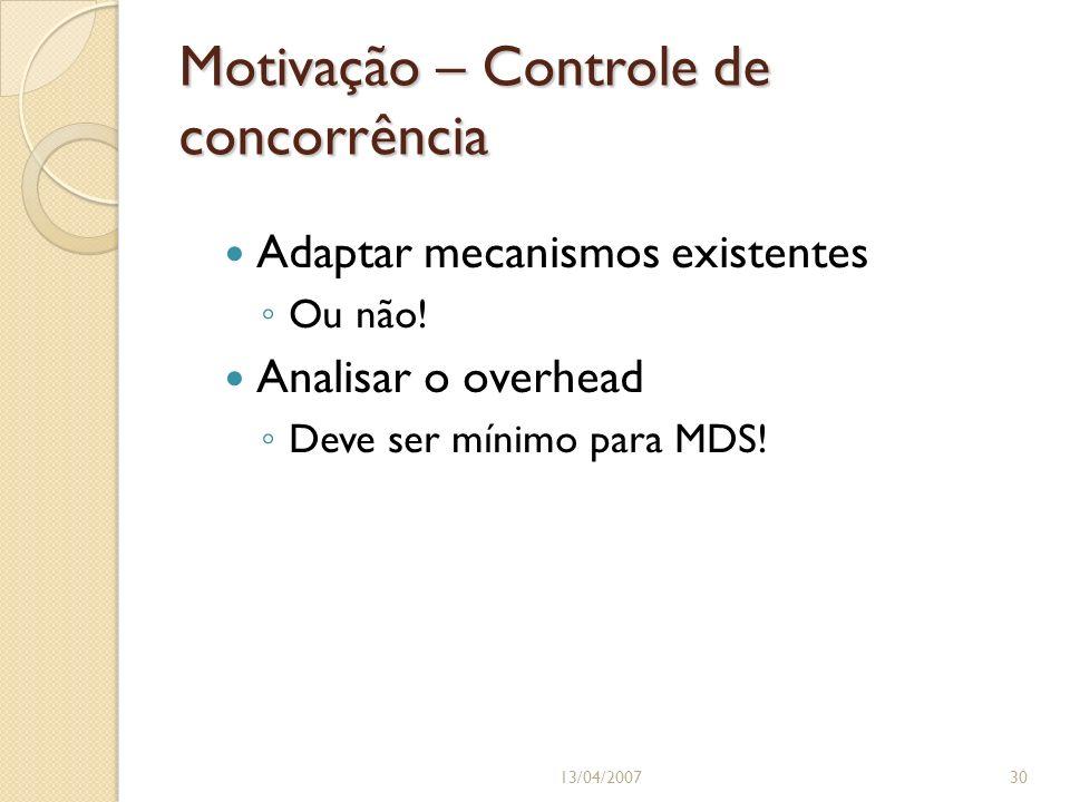 Motivação – Controle de concorrência Adaptar mecanismos existentes Ou não! Analisar o overhead Deve ser mínimo para MDS! 13/04/200730