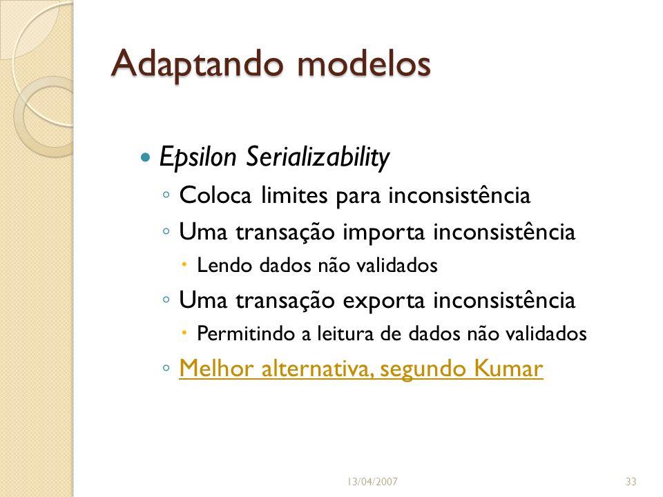 Adaptando modelos Epsilon Serializability Coloca limites para inconsistência Uma transação importa inconsistência Lendo dados não validados Uma transação exporta inconsistência Permitindo a leitura de dados não validados Melhor alternativa, segundo Kumar 13/04/200733