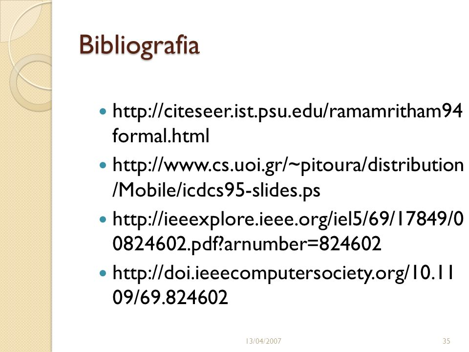 Bibliografia http://citeseer.ist.psu.edu/ramamritham94 formal.html http://www.cs.uoi.gr/~pitoura/distribution /Mobile/icdcs95-slides.ps http://ieeexplore.ieee.org/iel5/69/17849/0 0824602.pdf?arnumber=824602 http://doi.ieeecomputersociety.org/10.11 09/69.824602 13/04/200735