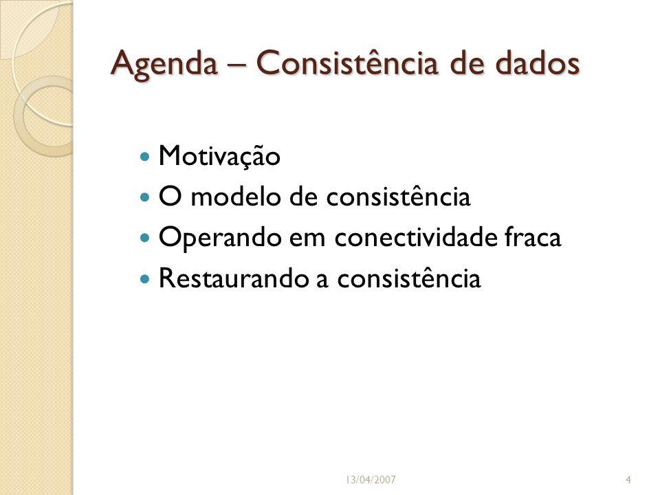 Agenda – Consistência de dados Motivação O modelo de consistência Operando em conectividade fraca Restaurando a consistência 13/04/20074