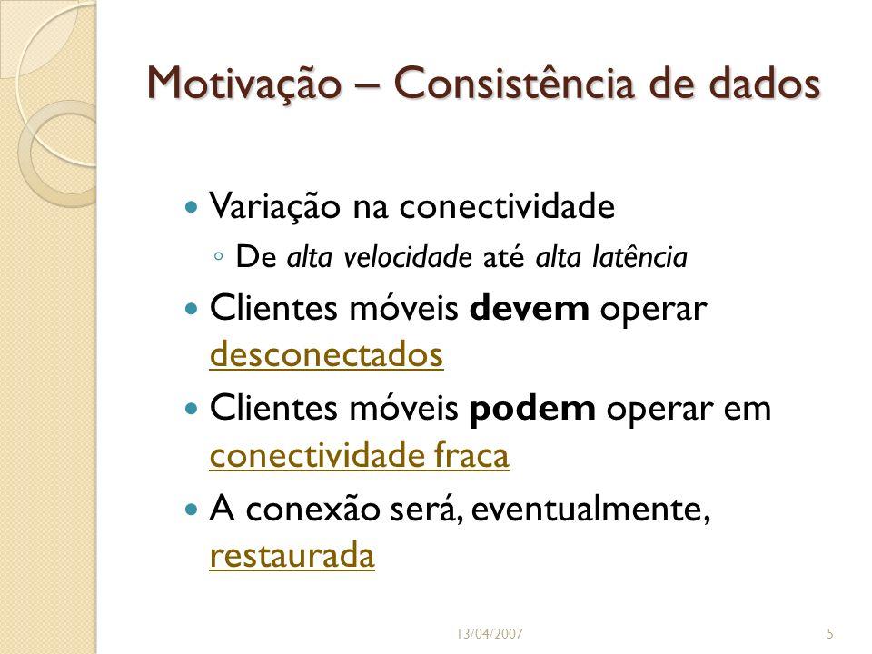 Motivação – Consistência de dados Variação na conectividade De alta velocidade até alta latência Clientes móveis devem operar desconectados Clientes m