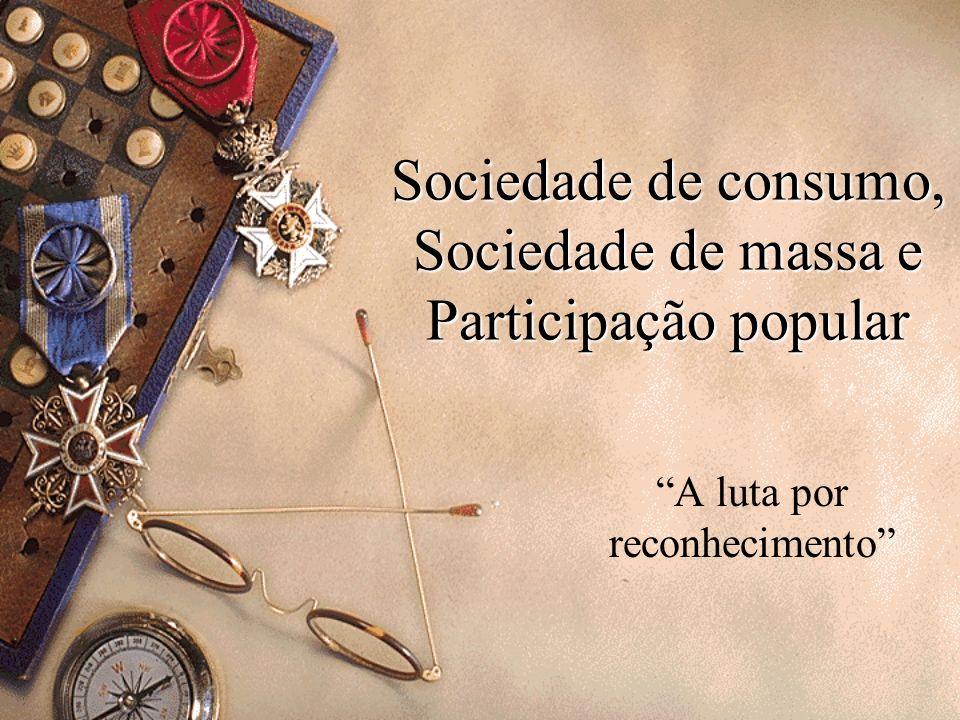 Sociedade de consumo, Sociedade de massa e Participação popular A luta por reconhecimento