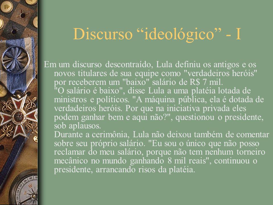 Discurso ideológico - I Em um discurso descontraído, Lula definiu os antigos e os novos titulares de sua equipe como verdadeiros heróis por receberem um baixo salário de R$ 7 mil.