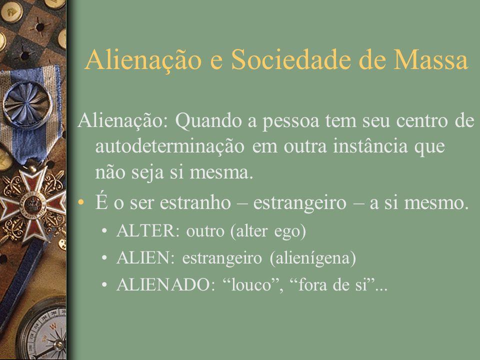 Alienação e Sociedade de Massa Alienação: Quando a pessoa tem seu centro de autodeterminação em outra instância que não seja si mesma.
