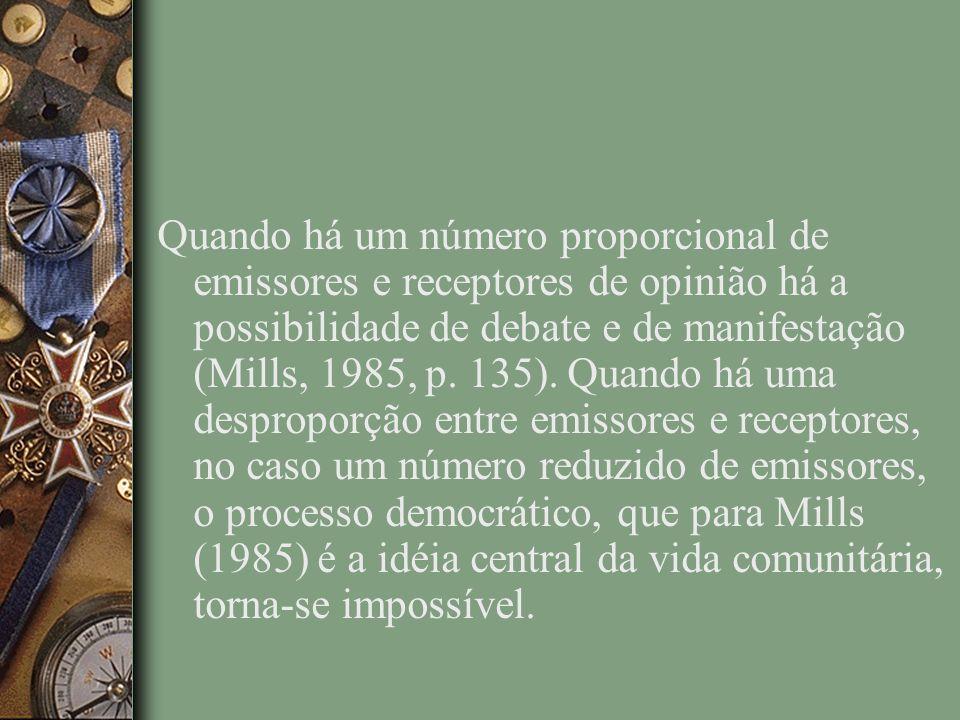 Quando há um número proporcional de emissores e receptores de opinião há a possibilidade de debate e de manifestação (Mills, 1985, p.