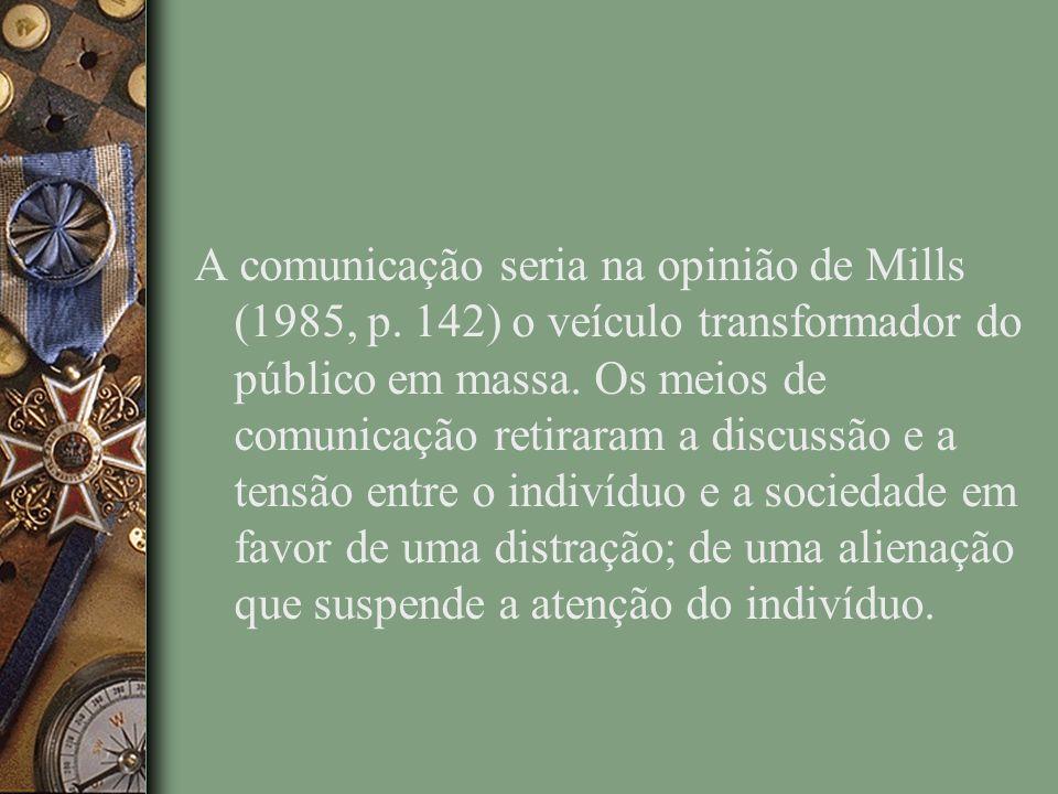 A comunicação seria na opinião de Mills (1985, p.142) o veículo transformador do público em massa.