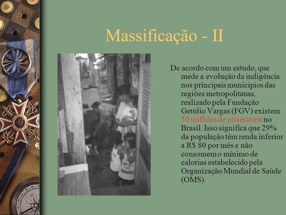 Massificação - II De acordo com um estudo, que mede a evolução da indigência nos principais municípios das regiões metropolitanas, realizado pela Fundação Getúlio Vargas (FGV) existem 50 milhões de miseráveis no Brasil.