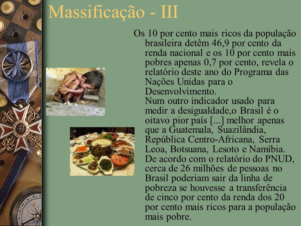 Massificação - III Os 10 por cento mais ricos da população brasileira detêm 46,9 por cento da renda nacional e os 10 por cento mais pobres apenas 0,7 por cento, revela o relatório deste ano do Programa das Nações Unidas para o Desenvolvimento.