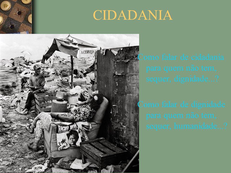 CIDADANIA Como falar de cidadania para quem não tem, sequer, dignidade....