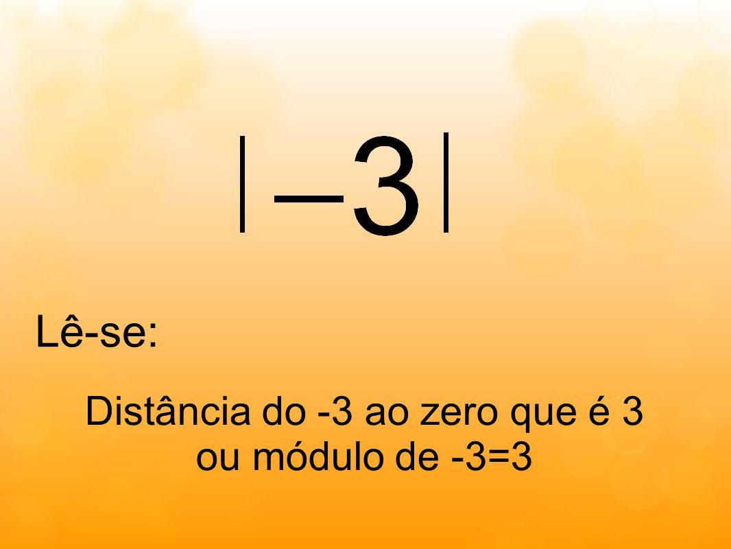 Lê-se: Distância do -3 ao zero que é 3 ou módulo de -3=3