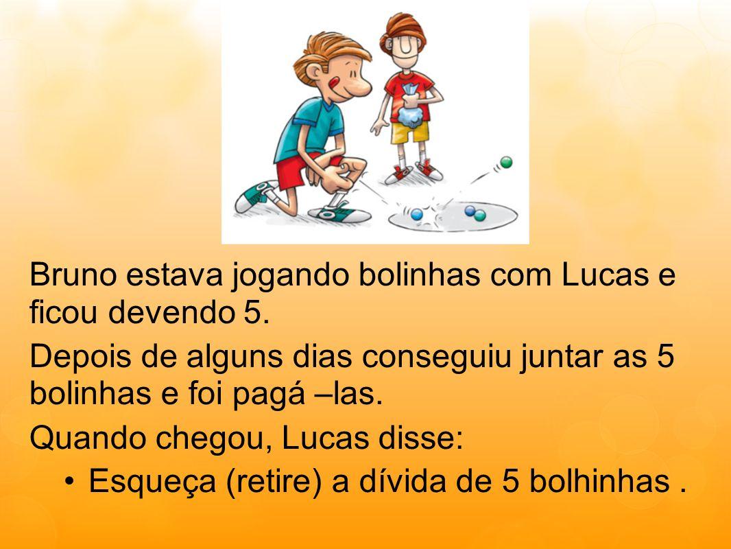 Bruno estava jogando bolinhas com Lucas e ficou devendo 5. Depois de alguns dias conseguiu juntar as 5 bolinhas e foi pagá –las. Quando chegou, Lucas
