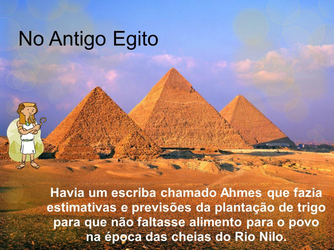 No Antigo Egito Havia um escriba chamado Ahmes que fazia estimativas e previsões da plantação de trigo para que não faltasse alimento para o povo na é