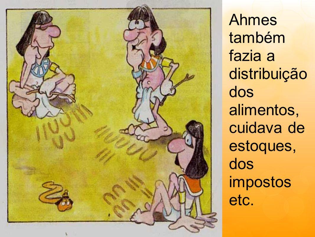 Ahmes também fazia a distribuição dos alimentos, cuidava de estoques, dos impostos etc.