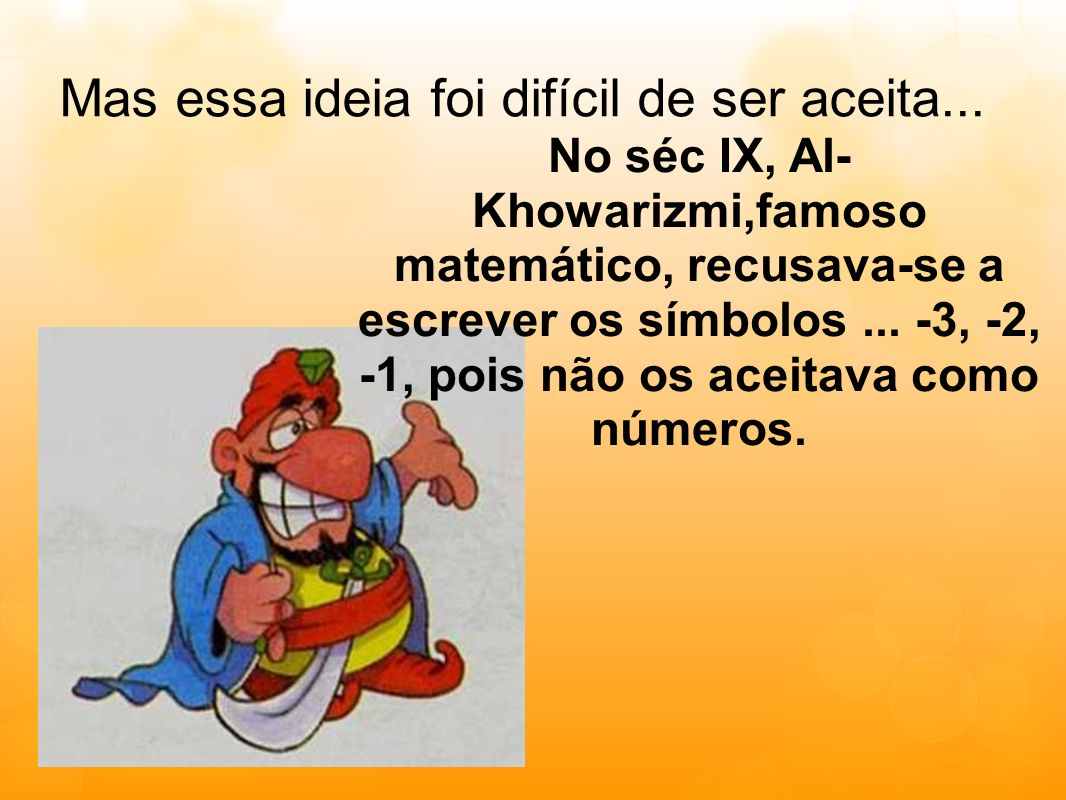 Mas essa ideia foi difícil de ser aceita... No séc IX, Al- Khowarizmi,famoso matemático, recusava-se a escrever os símbolos... -3, -2, -1, pois não os