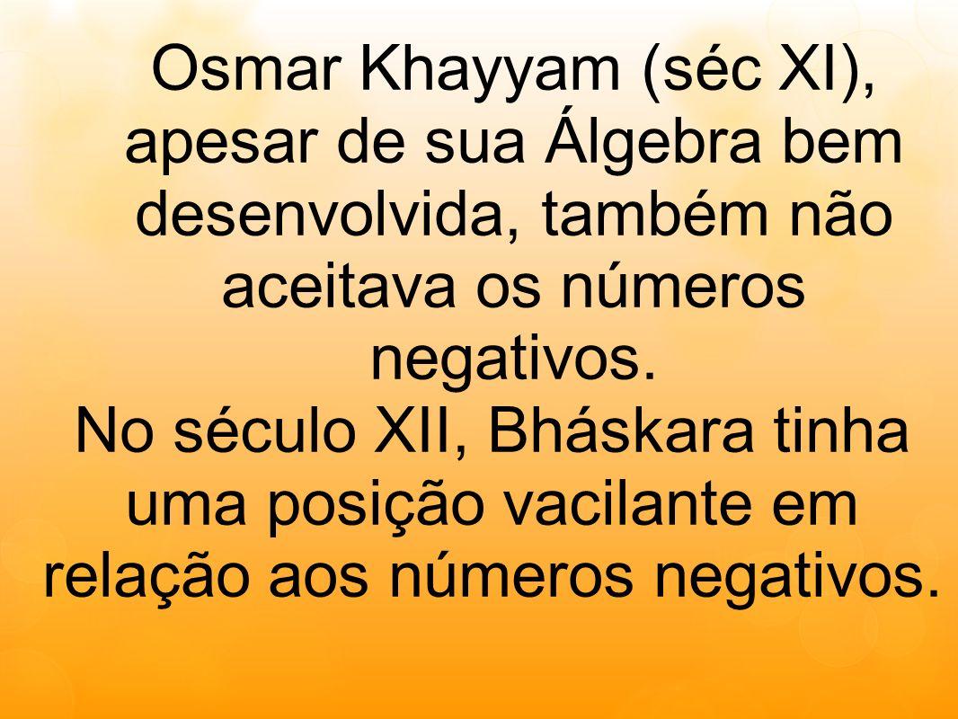 Osmar Khayyam (séc XI), apesar de sua Álgebra bem desenvolvida, também não aceitava os números negativos. No século XII, Bháskara tinha uma posição va