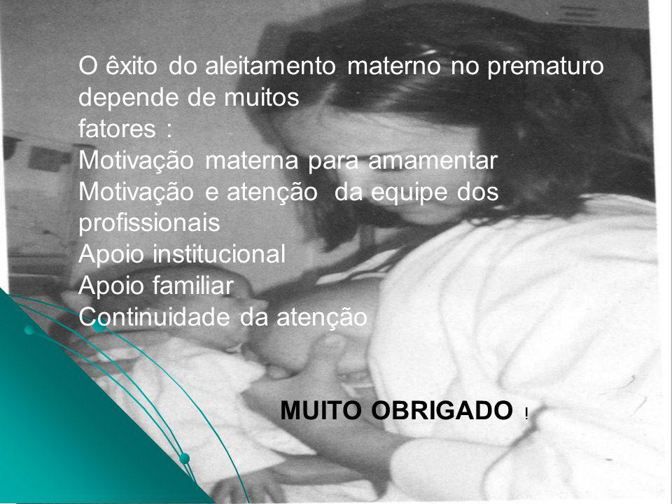 O êxito do aleitamento materno no prematuro depende de muitos fatores : Motivação materna para amamentar Motivação e atenção da equipe dos profissiona