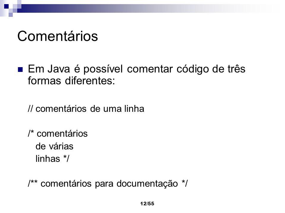 12/55 Comentários Em Java é possível comentar código de três formas diferentes: // comentários de uma linha /* comentários de várias linhas */ /** com