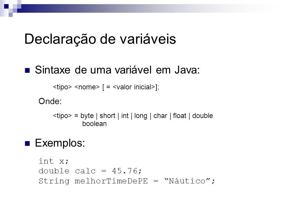 Declaração de variáveis Sintaxe de uma variável em Java: [ = ]; Onde: = byte | short | int | long | char | float | double boolean Exemplos: int x; dou