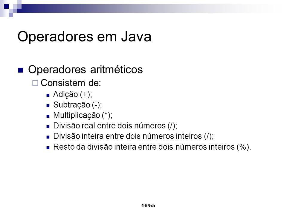 16/55 Operadores em Java Operadores aritméticos Consistem de: Adição (+); Subtração (-); Multiplicação (*); Divisão real entre dois números (/); Divis
