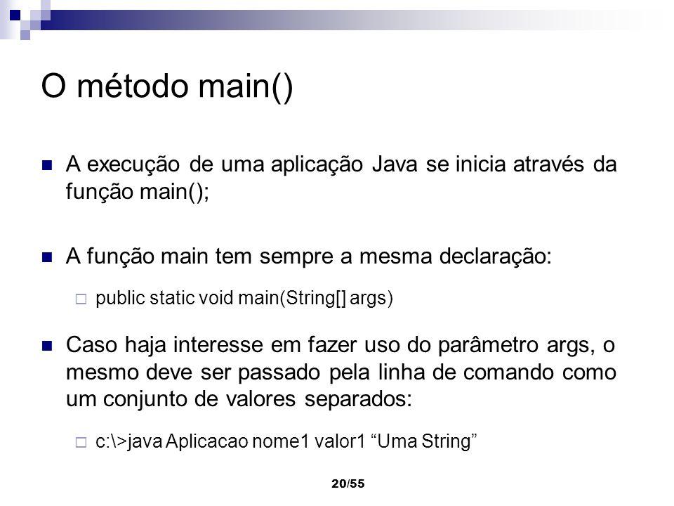 20/55 O método main() A execução de uma aplicação Java se inicia através da função main(); A função main tem sempre a mesma declaração: public static