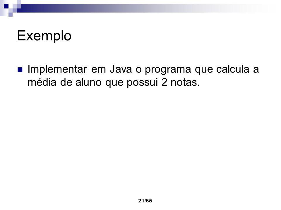 21/55 Exemplo Implementar em Java o programa que calcula a média de aluno que possui 2 notas.