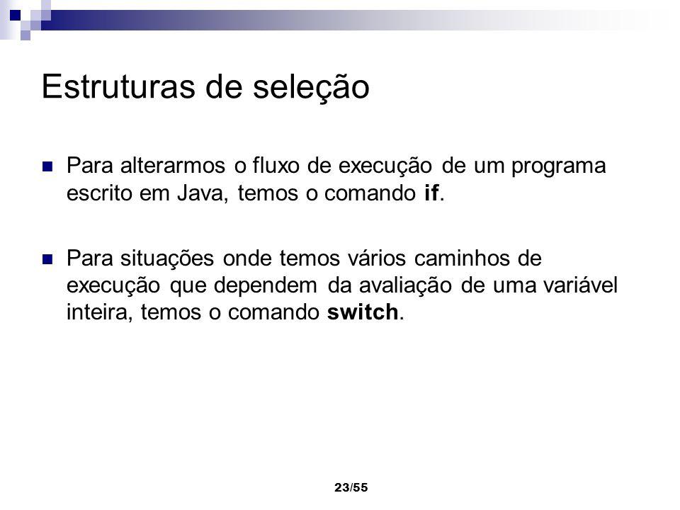 23/55 Estruturas de seleção Para alterarmos o fluxo de execução de um programa escrito em Java, temos o comando if. Para situações onde temos vários c