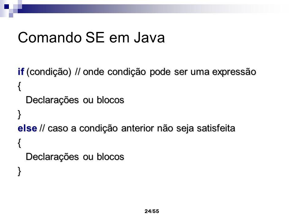 24/55 Comando SE em Java if (condição) // onde condição pode ser uma expressão { Declarações ou blocos Declarações ou blocos} else // caso a condição